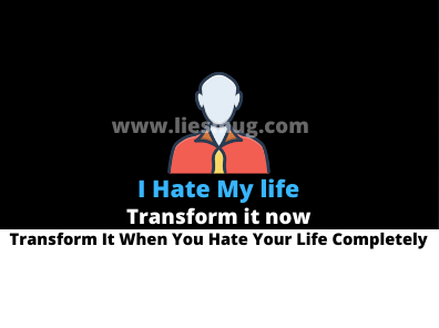 I Hate My life Transform It When You Hate Your Life Completely