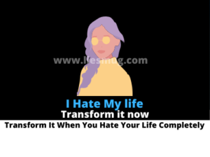 I Hate My life: Transform It When You Hate Your Life Completely